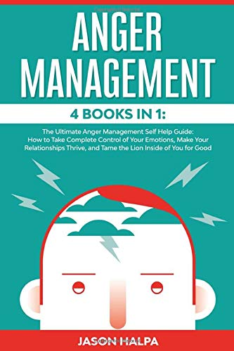 ANGER MANAGEMENT: 4 Books in 1. The Ultimate Anger Management Self Help Guide.How to Take Complete Control of Your Emotions, Make Your Relationships Thrive, and Tame  the Lion Inside of You for Good
