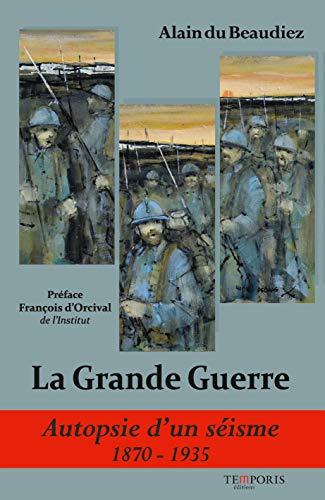 La grande guerre. Autopsie d'un séisme 1870-1935 par Alain du Beaudiez