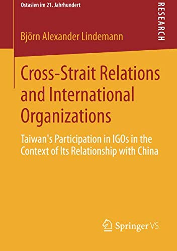 Cross-Strait Relations and International Organizations: Taiwan's Participation in IGOs in the Context of Its Relationship with China (Ostasien im 21. Jahrhundert)