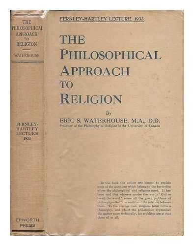 The philosophical approach to religion / by Eric S. Waterhouse ... Published for the Fernley Hartley Lecture Trust