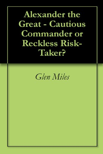 Alexander the Great - Cautious Commander or Reckless Risk-Taker?
