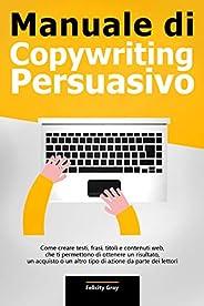 Manuale di Copywriting Persuasivo: Come creare testi, frasi, titoli e contenuti web, che ti permettono di otte