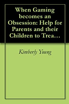 When Gaming becomes an Obsession: Help for Parents and their Children to Treat Online Gaming Addiction by [Young, Kimberly]