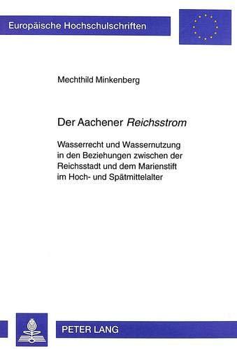 Der Aachener «Reichsstrom»: Wasserrecht und Wassernutzung in den Beziehungen zwischen der Reichsstadt und dem Marienstift im Hoch- und Spätmittelalter ... Histoire et sciences auxiliaires, Band 854)