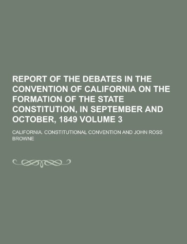 Report of the Debates in the Convention of California on the Formation of the State Constitution, in September and October, 1849 Volume 3