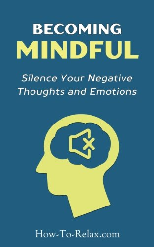 Becoming Mindful: Silence Your Negative Thoughts and Emotions To Regain Control of Your Life (How To Relax Guide, Band 3)