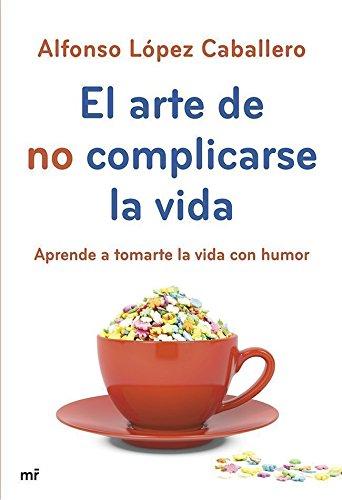 El arte de no complicarse la vida: Aprende a tomarte la vida con humor (MR Prácticos)