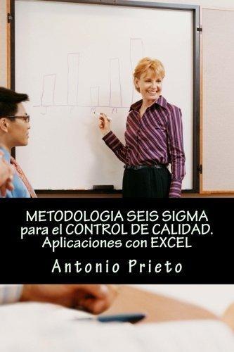 METODOLOGIA SEIS SIGMA para el CONTROL DE CALIDAD. Aplicaciones con EXCEL (Spanish Edition) by Antonio Prieto (2013-12-10)