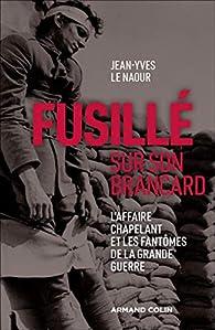 Fusillé sur son brancard - L'affaire Chapelant et les fantômes de la Grande Guerre par Jean-Yves Le Naour