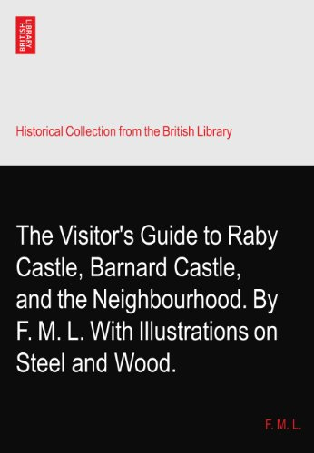 The Visitor's Guide to Raby Castle, Barnard Castle, and the Neighbourhood. By F. M. L. With Illustrations on Steel and Wood. - Barnard Castle