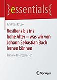 Resilienz bis ins hohe Alter - was wir von Johann Sebastian Bach lernen können - Für alle Interessierten (essentials)