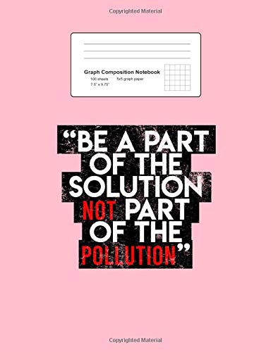 Graph Composition Notebook: Math, Physics, Science Exercise Book - Be A Part Of The Solution Environmental Sayings Quotes Gift - Pink 5x5 Graph Paper ... Teens, Boys, Girls - 7.5