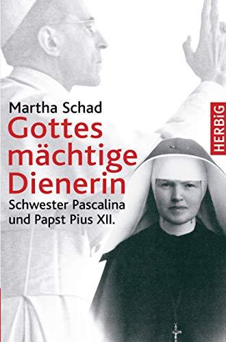 Gottes mächtige Dienerin: Schwester Pascalina und Papst Pius XII. (Gott Schwestern)