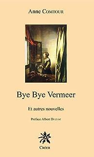 Bye Bye Vermeer, et Autres Nouvelles par Anne Comtour