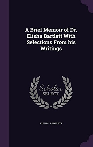 A Brief Memoir of Dr. Elisha Bartlett With Selections From his Writings