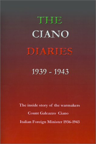 The Ciano Diaries 1939-1943: The Complete, Unabridged Diaries of Count Galeazzo Ciano, Italian Minister of Foreign Affairs, 1936-1943