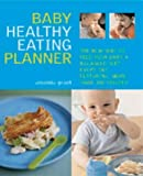 The Baby Healthy Eating Planner: The New Way to Feed Your Baby a Balanced Diet Every Day, Featuring More Than 300 Recipes