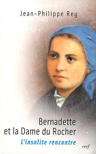 Bernadette et la Dame du Rocher : L'insolite rencontre par Jean-Philippe Rey