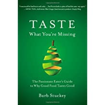 Taste What You're Missing: The Passionate Eater's Guide to Why Good Food Tastes Good by Barb Stuckey (2012-03-13)