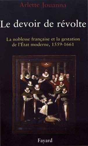 Le devoir de révolte : La noblesse française et la gestation de l'Etat moderne (1559-1661) par