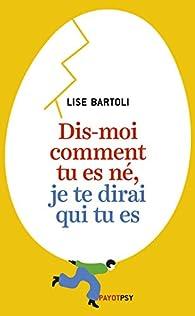 Dis-moi comment tu es né, je te dirai qui tu es par Lise Bartoli