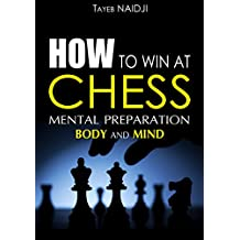 HOW TO WIN AT CHESS: MENTAL PREPARATION - Body and Mind (English Edition)