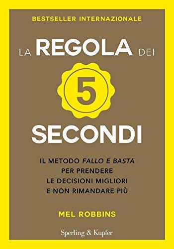 La regola dei 5 secondi: Il metodo fallo e basta per prendere le decisioni migliori e non rimandare più