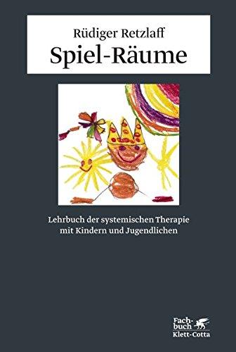 Spiel-Räume: Lehrbuch der systemischen Therapie mit Kindern und Jugendlichen