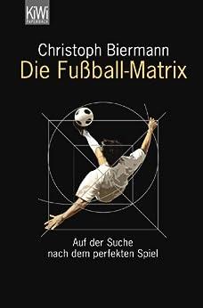 Die Fußball-Matrix: Auf der Suche nach dem perfekten Spiel von [Biermann, Christoph]