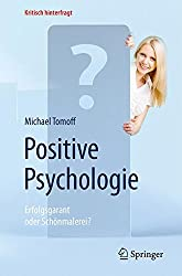 Positive Psychologie - Erfolgsgarant oder Schönmalerei? (Kritisch hinterfragt)