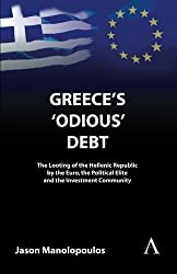 Greece's 'Odious' Debt: The Looting of the Hellenic Republic by the Euro, the Political Elite and th: Written by Jason Manolopoulos, 2011 Edition, (First) Publisher: Anthem Press [Paperback]
