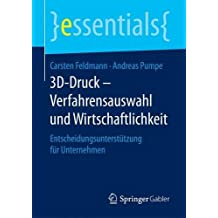 3D-Druck - Verfahrensauswahl und Wirtschaftlichkeit: Entscheidungsunterstützung für Unternehmen (essentials)