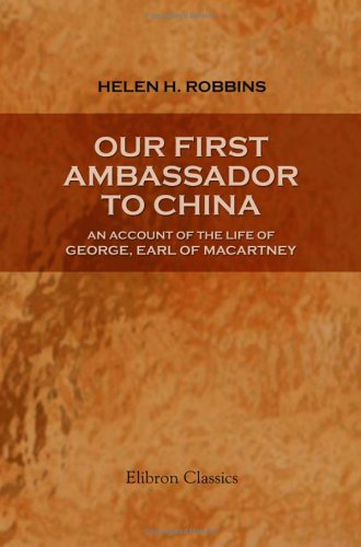 Our First Ambassador to China: an Account of the Life of George, Earl of Macartney: With Extracts from His Letters, and the Narrative of His Experiences in China, as Told by Himself. 1737-1806