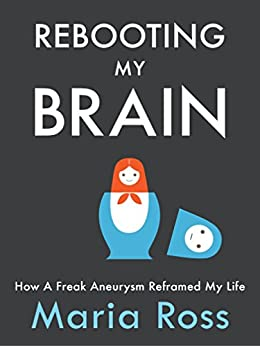 Rebooting My Brain: How a Freak Aneurysm Reframed My Life (English Edition) von [Ross, Maria]