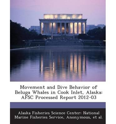 Center Inlet ([ Movement and Dive Behavior of Beluga Whales in Cook Inlet, Alaska: Afsc Processed Report 2012-03 Alaska Fisheries Science Center Nationa ( Author ) ] { Paperback } 2013)