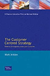 The Customer Centred Strategy: Thinking Strategically About Your Customers (Millennium Manager)