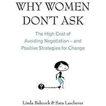 Why Women Don't Ask: The high cost of avoiding negotiation - and positive strategies for change by Linda Babcock (2008-09-04)