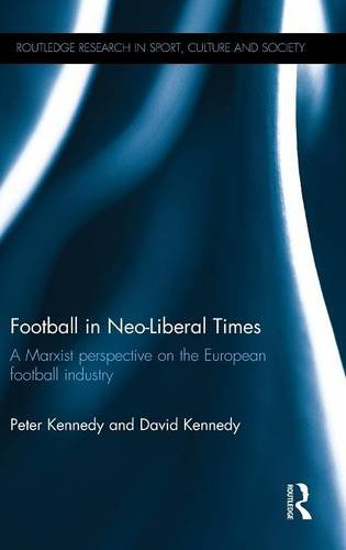 Football in Neo-Liberal Times: A Marxist Perspective on the European Football Industry (Routledge Research in Sport, Culture and Society)