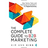 Complete Guide to B2B Marketing: New Tactics, Tools, and Techniques to Compete in the Digital Economy