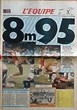 EQUIPE (L') [No 14095] du 31/08/1991 - 8 M 95 SENSATIONNEL MIKE POWELL BAT LE VIEUX RECORD DE BEAMON ET DEVIENT CHAMPION DU MONDE DEVANT CARL LEWIS 8,91 M AVEC CENT BATTU EN LONGUEUR POUR LA PREMIERE FOIS DEPUIS DIX ANS LE JOUR OU IL REUSSIT LE MEILLEUR CONCOURS DE SA VIE - UN MUR EST TOMBE PAR ROBERT PARIENTE - ET AUSSI AUTO - BASKET - BATEAUX - BOXE - CYCLISME - EQUITATION - FOOTBALL - FOOTBALL AMERICAIN - GOLF - HANDBALL - HOCKEY SUR GLACE - JEU A XIII - JUDO - RUGBY - SURF - TELEVISION - TEN