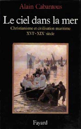 Le Ciel dans la mer : Christianisme et civilisation maritime, XVe-XIXe siècle par Alain Cabantous