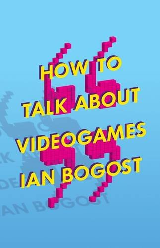 How to Talk about Videogames (Electronic Mediations (Hardcover)) par Ian Bogost