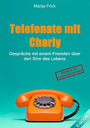 Telefonate mit Charly: Gespräche mit einem Fremden über den Sinn des Lebens