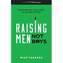 Raising Men, Not Boys: Shepherding Your Sons to Be Men of God