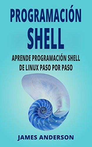 PROGRAMACIÓN SHELL: Aprende Programación de Shell de Linux Paso por Paso (Shell Scripting en Español/ Shell Scripting in Spanish) por James Anderson