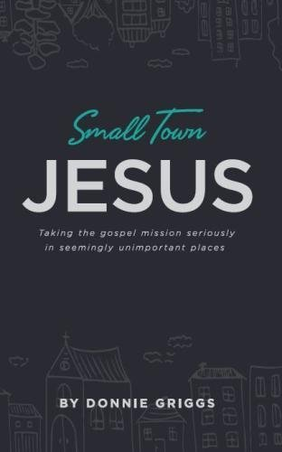 Small Town Jesus: Taking the gospel mission seriously in seemingly unimportant places by Donnie Griggs (2016-06-02)