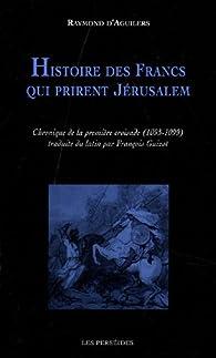 Histoire des francs qui prirent Jérusalem : Chronique de la première croisade, 1095-1099 par  Raymond d' Aguilers