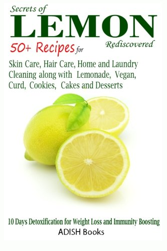 Secrets of Lemon Rediscovered: 50 Plus Recipes for Skin Care, Hair Care, Home Cleaning and Cooking (Reinigung Chicken House)