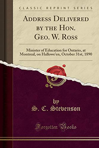 Address Delivered by the Hon. Geo. W. Ross: Minister of Education for Ontario, at Montreal, on Hallowe'en, October 31st, 1890 (Classic Reprint)