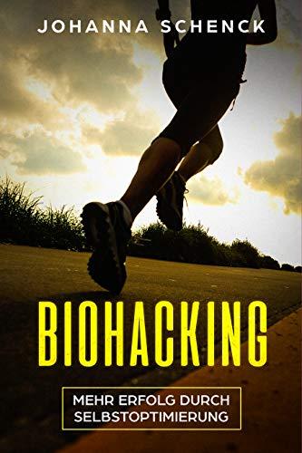 Biohacking - Mehr Erfolg durch Selbstoptimierung: Schritt für Schritt zum sportlichen und privaten Erfolg